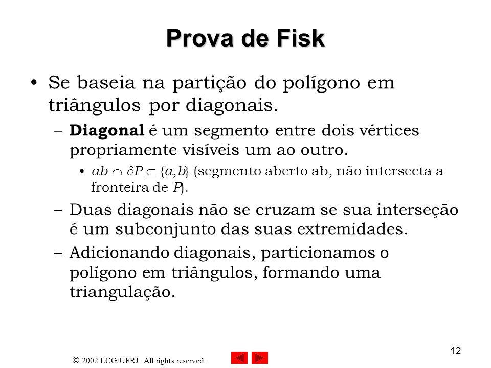 2002 LCG/UFRJ. All rights reserved. 12 Prova de Fisk Se baseia na partição do polígono em triângulos por diagonais. – Diagonal é um segmento entre doi