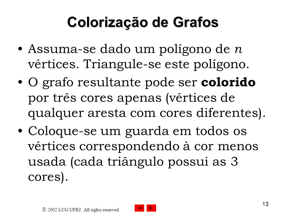 2002 LCG/UFRJ. All rights reserved. 13 Colorização de Grafos Assuma-se dado um polígono de n vértices. Triangule-se este polígono. O grafo resultante