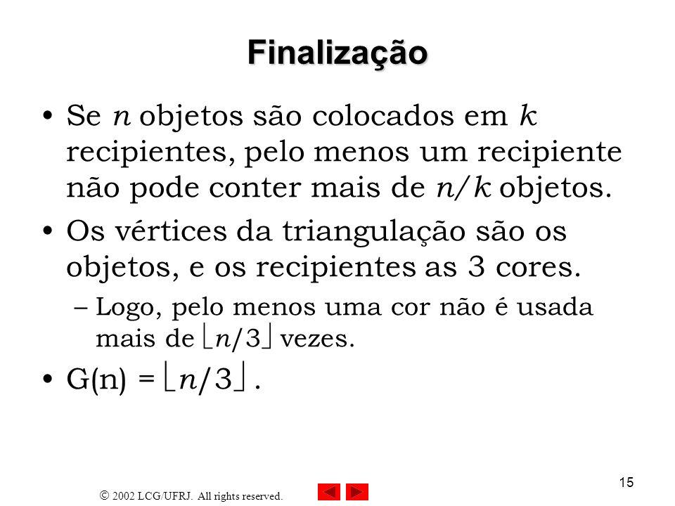 2002 LCG/UFRJ. All rights reserved. 15 Finalização Se n objetos são colocados em k recipientes, pelo menos um recipiente não pode conter mais de n/k o