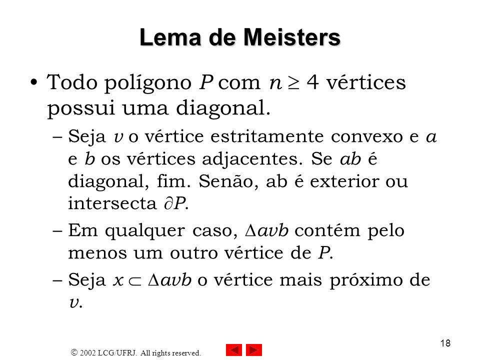 2002 LCG/UFRJ. All rights reserved. 18 Lema de Meisters Todo polígono P com n 4 vértices possui uma diagonal. –Seja v o vértice estritamente convexo e