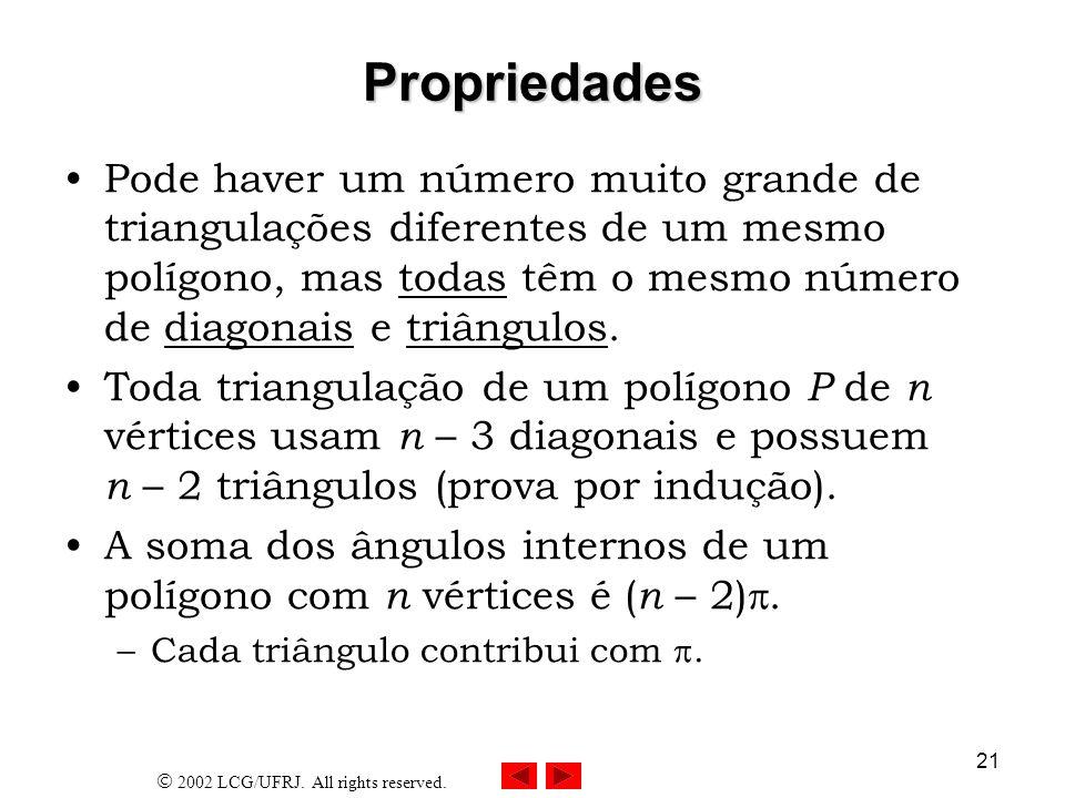 2002 LCG/UFRJ. All rights reserved. 21 Propriedades Pode haver um número muito grande de triangulações diferentes de um mesmo polígono, mas todas têm
