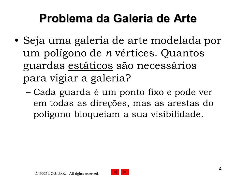 2002 LCG/UFRJ. All rights reserved. 4 Problema da Galeria de Arte Seja uma galeria de arte modelada por um polígono de n vértices. Quantos guardas est