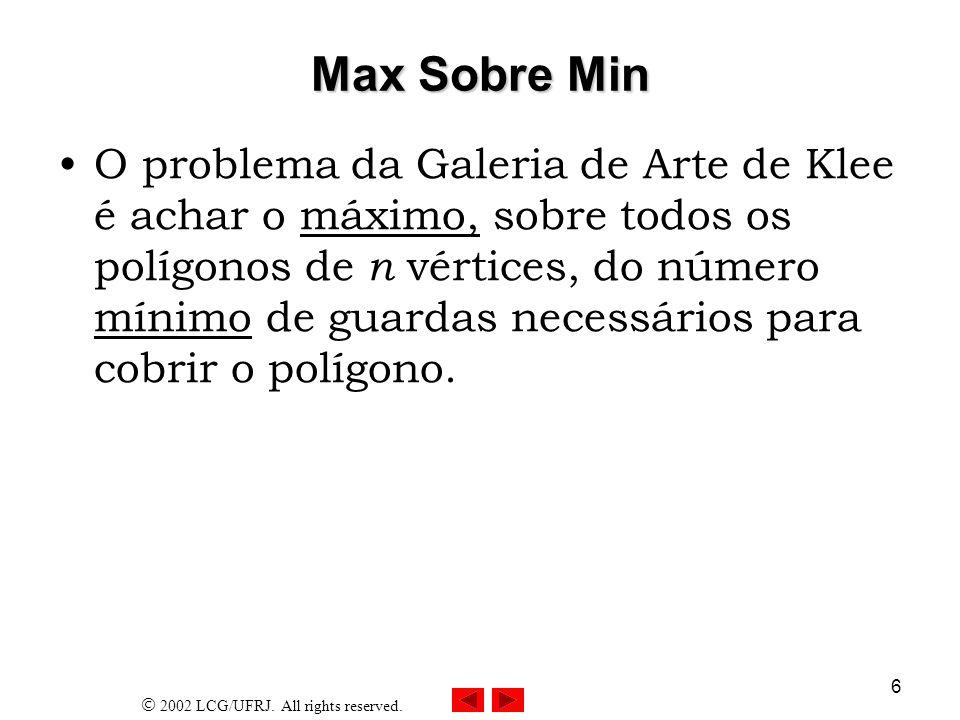 2002 LCG/UFRJ. All rights reserved. 6 Max Sobre Min O problema da Galeria de Arte de Klee é achar o máximo, sobre todos os polígonos de n vértices, do