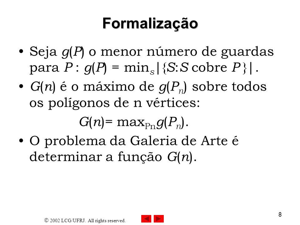 2002 LCG/UFRJ. All rights reserved. 8 Formalização Seja g ( P ) o menor número de guardas para P : g ( P ) = min s |{ S : S cobre P }|. G ( n ) é o má