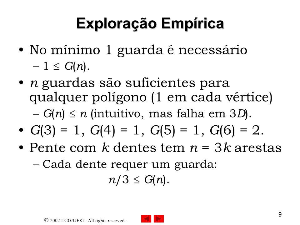2002 LCG/UFRJ. All rights reserved. 9 Exploração Empírica No mínimo 1 guarda é necessário –1 G ( n ). n guardas são suficientes para qualquer polígono