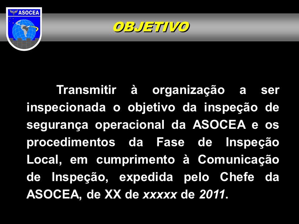 OBJETIVO Transmitir à organização a ser inspecionada o objetivo da inspeção de segurança operacional da ASOCEA e os procedimentos da Fase de Inspeção Local, em cumprimento à Comunicação de Inspeção, expedida pelo Chefe da ASOCEA, de XX de xxxxx de 2011.