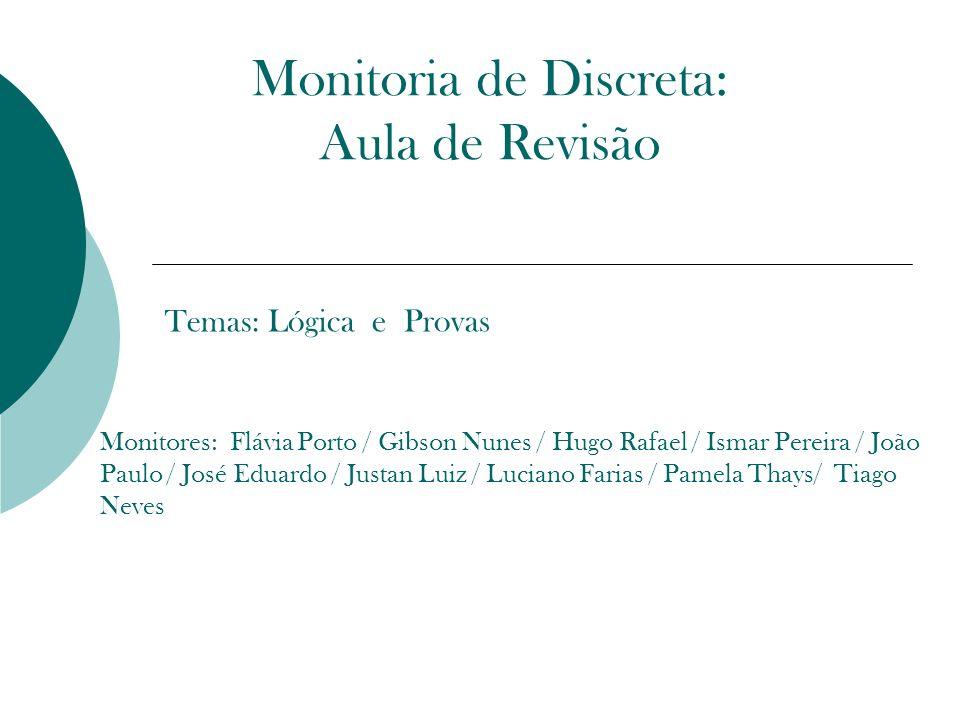 Monitoria de Discreta: Aula de Revisão Temas: Lógica e Provas Monitores: Flávia Porto / Gibson Nunes / Hugo Rafael / Ismar Pereira / João Paulo / José