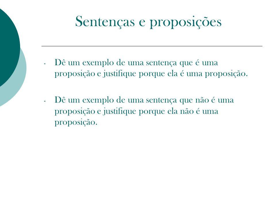 Sentenças e proposições - Dê um exemplo de uma sentença que é uma proposição e justifique porque ela é uma proposição. - Dê um exemplo de uma sentença