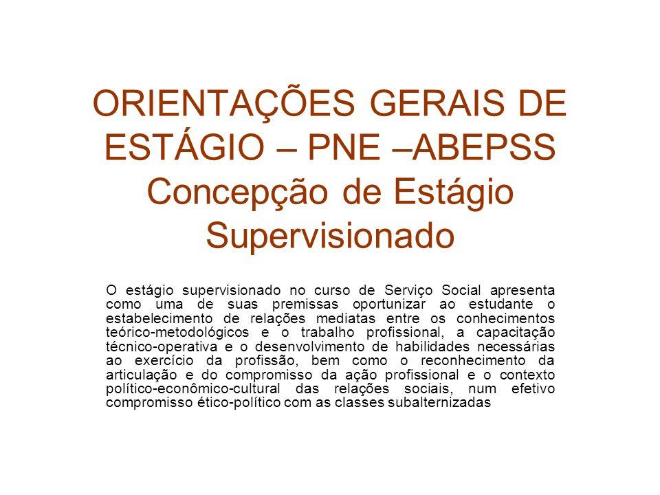 ORIENTAÇÕES GERAIS DE ESTÁGIO – PNE –ABEPSS Concepção de Estágio Supervisionado O estágio supervisionado no curso de Serviço Social apresenta como uma