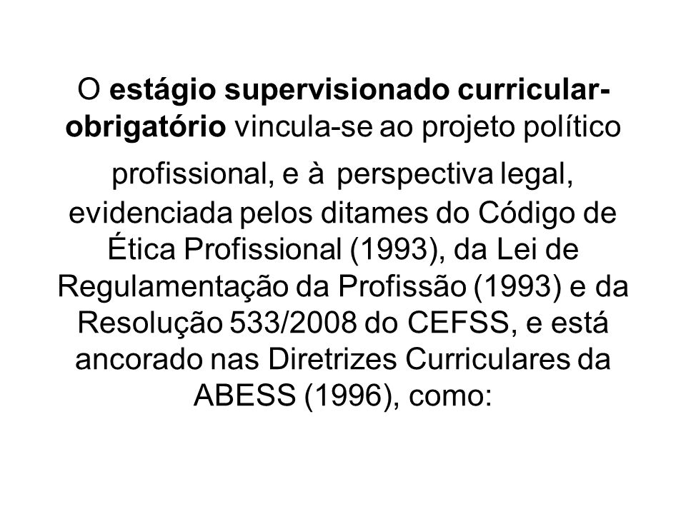 O estágio supervisionado curricular- obrigatório vincula-se ao projeto político profissional, e à perspectiva legal, evidenciada pelos ditames do Códi