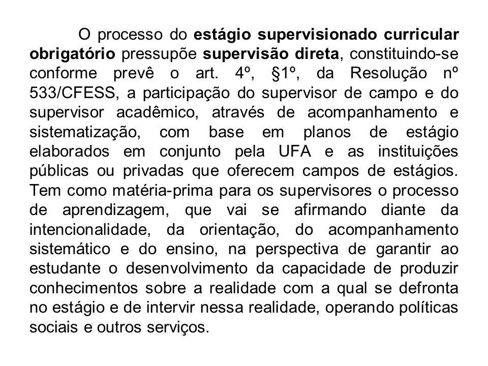 O processo do estágio supervisionado curricular obrigatório pressupõe supervisão direta, constituindo-se conforme prevê o art. 4º, §1º, da Resolução n