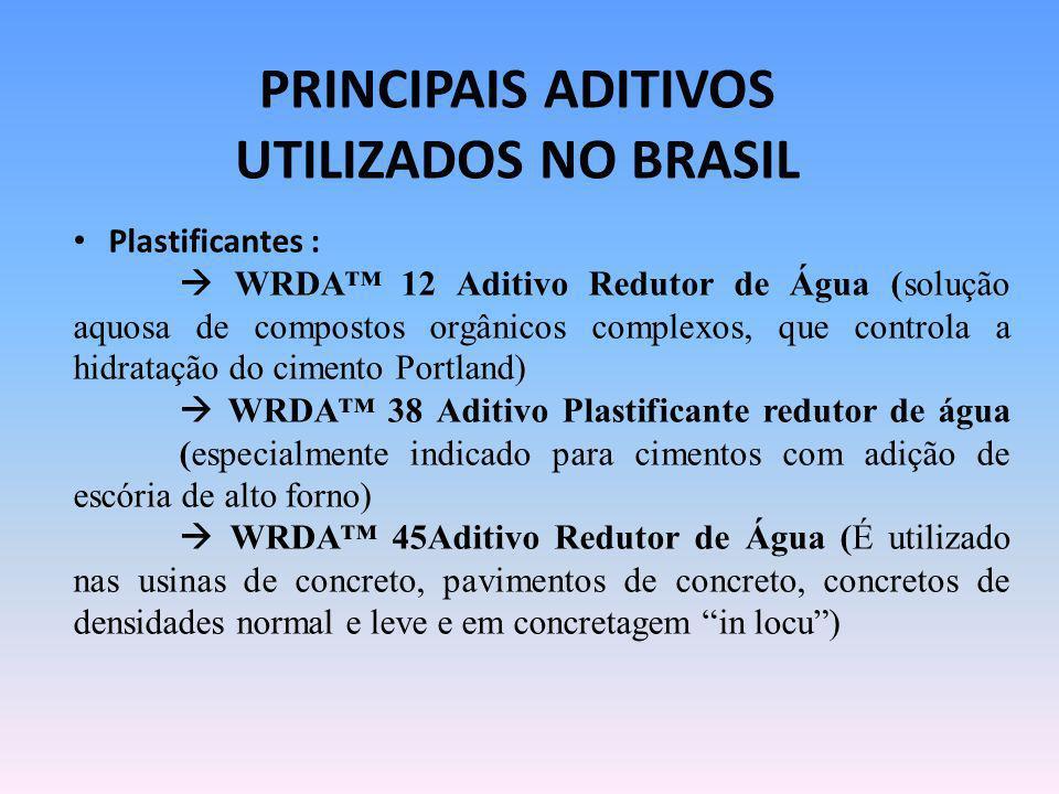 PRINCIPAIS ADITIVOS UTILIZADOS NO BRASIL Plastificantes : WRDA 12 Aditivo Redutor de Água (solução aquosa de compostos orgânicos complexos, que contro