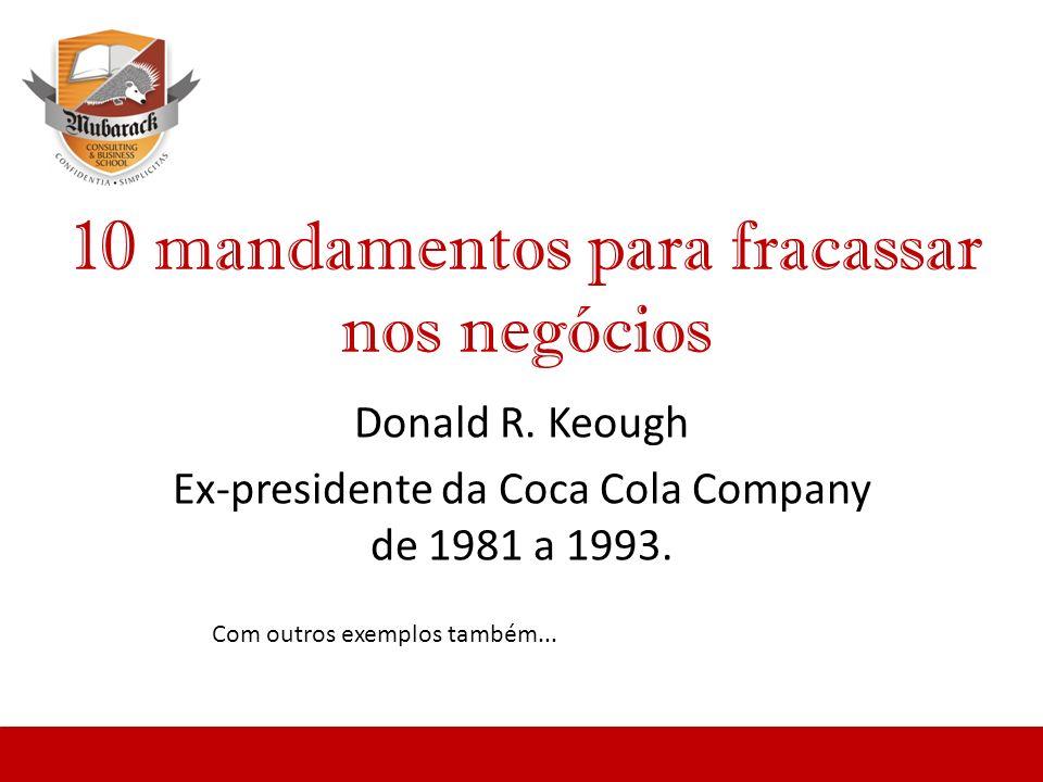 10 mandamentos para fracassar nos negócios Donald R. Keough Ex-presidente da Coca Cola Company de 1981 a 1993. Com outros exemplos também...