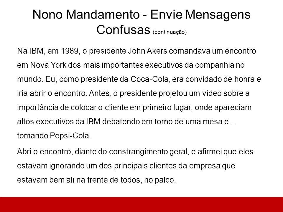 Nono Mandamento - Envie Mensagens Confusas (continuação) Na IBM, em 1989, o presidente John Akers comandava um encontro em Nova York dos mais importan