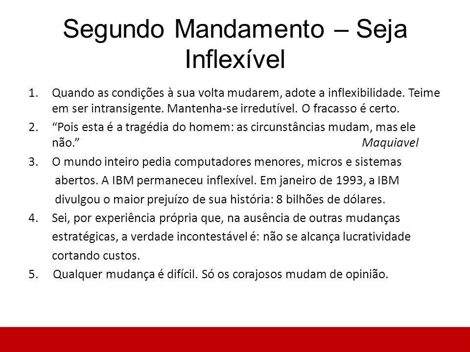 Segundo Mandamento – Seja Inflexível 1.Quando as condições à sua volta mudarem, adote a inflexibilidade. Teime em ser intransigente. Mantenha-se irred
