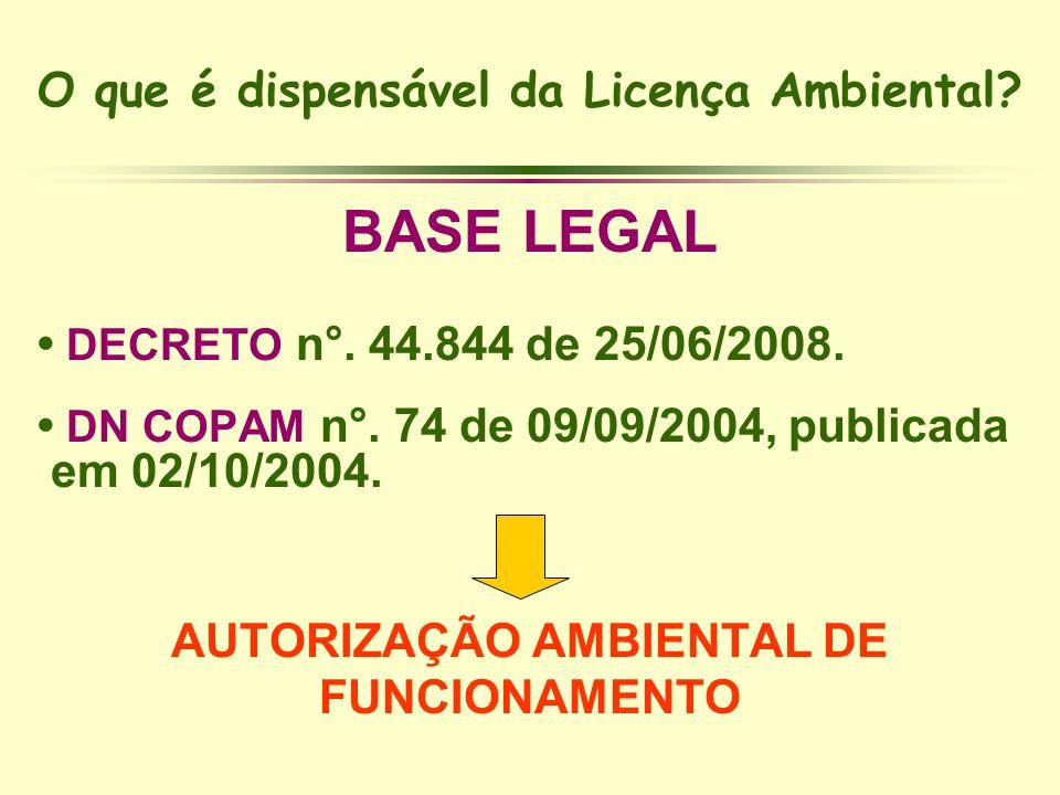 O que é dispensável da Licença Ambiental? BASE LEGAL DECRETO n°. 44.844 de 25/06/2008. DN COPAM n°. 74 de 09/09/2004, publicada em 02/10/2004. AUTORIZ