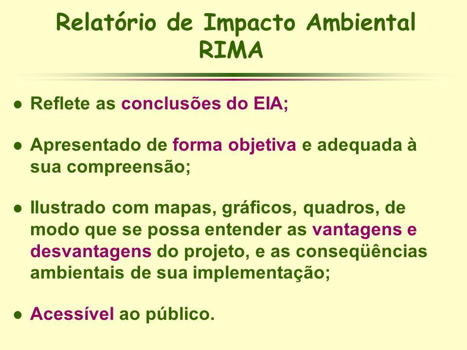 Relatório de Impacto Ambiental RIMA l Reflete as conclusões do EIA; l Apresentado de forma objetiva e adequada à sua compreensão; l Ilustrado com mapa
