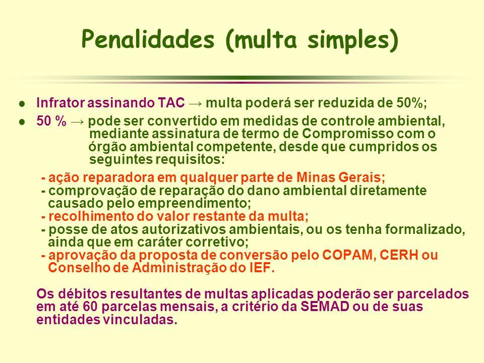 Penalidades (multa simples) l Infrator assinando TAC multa poderá ser reduzida de 50%; l 50 % pode ser convertido em medidas de controle ambiental, me