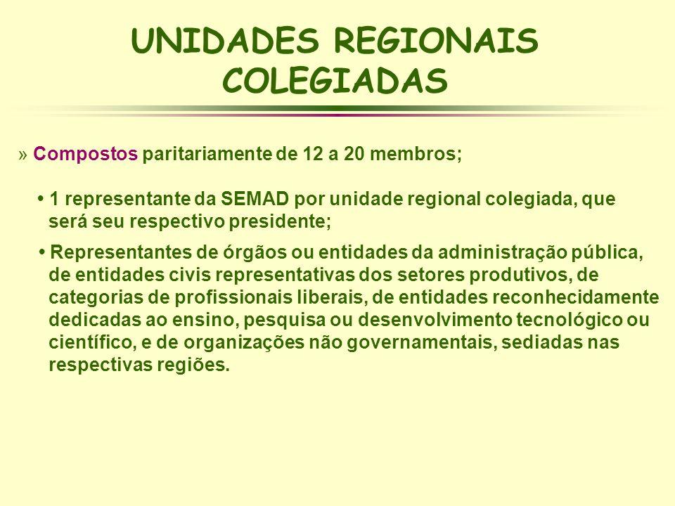 UNIDADES REGIONAIS COLEGIADAS » Compostos paritariamente de 12 a 20 membros; 1 representante da SEMAD por unidade regional colegiada, que será seu res