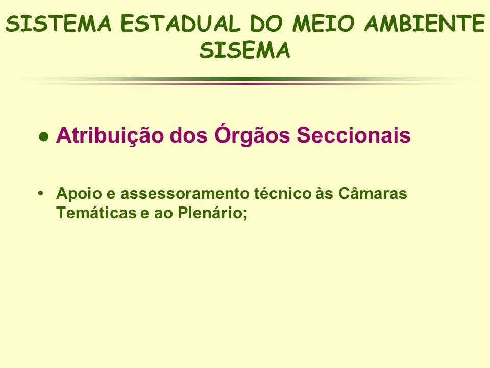 SISTEMA ESTADUAL DO MEIO AMBIENTE SISEMA l Atribuição dos Órgãos Seccionais Apoio e assessoramento técnico às Câmaras Temáticas e ao Plenário;