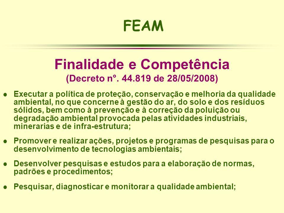 FEAM Finalidade e Competência (Decreto n°. 44.819 de 28/05/2008) l Executar a política de proteção, conservação e melhoria da qualidade ambiental, no