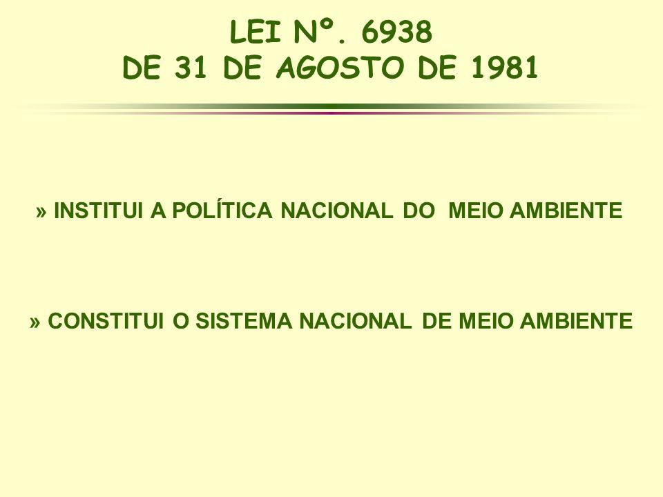 LEI Nº. 6938 DE 31 DE AGOSTO DE 1981 » INSTITUI A POLÍTICA NACIONAL DO MEIO AMBIENTE » CONSTITUI O SISTEMA NACIONAL DE MEIO AMBIENTE