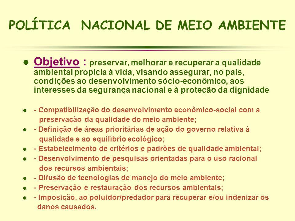 POLÍTICA NACIONAL DE MEIO AMBIENTE l Objetivo : preservar, melhorar e recuperar a qualidade ambiental propícia à vida, visando assegurar, no país, con