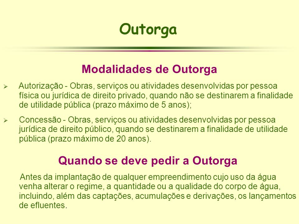 Outorga Modalidades de Outorga Autorização - Obras, serviços ou atividades desenvolvidas por pessoa física ou jurídica de direito privado, quando não