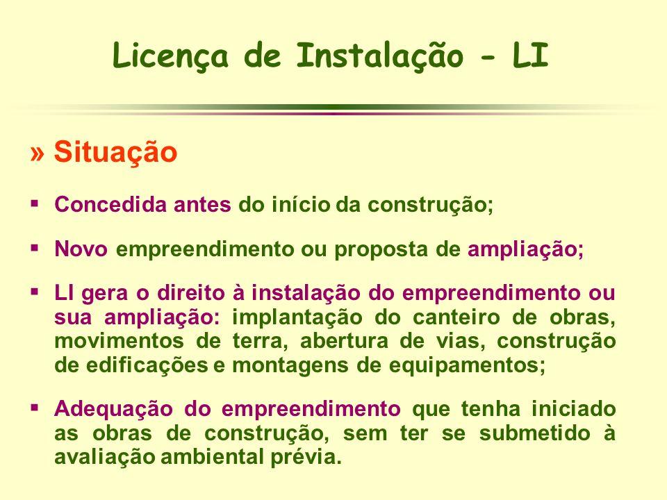 Licença de Instalação - LI » Situação Concedida antes do início da construção; Novo empreendimento ou proposta de ampliação; LI gera o direito à insta
