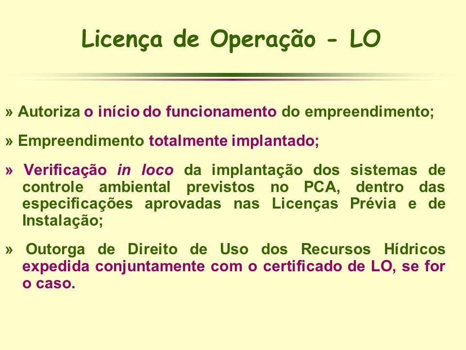 Licença de Operação - LO » Autoriza o início do funcionamento do empreendimento; » Empreendimento totalmente implantado; » Verificação in loco da impl