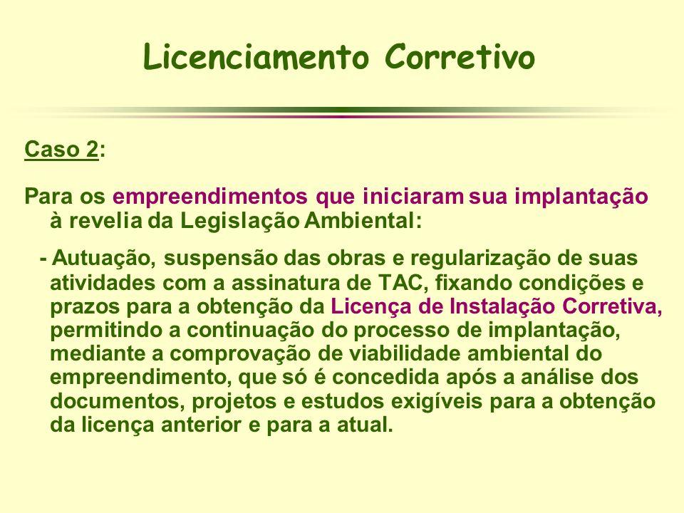 Licenciamento Corretivo Caso 2: Para os empreendimentos que iniciaram sua implantação à revelia da Legislação Ambiental: - Autuação, suspensão das obr