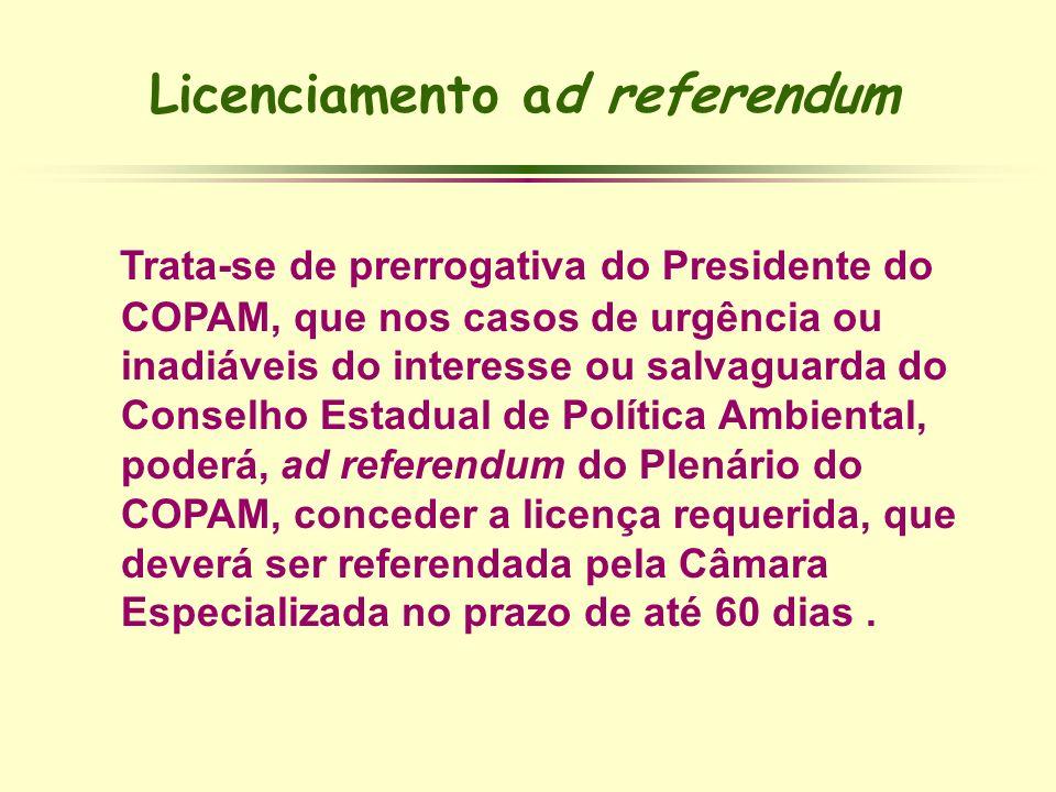 Licenciamento ad referendum Trata-se de prerrogativa do Presidente do COPAM, que nos casos de urgência ou inadiáveis do interesse ou salvaguarda do Co