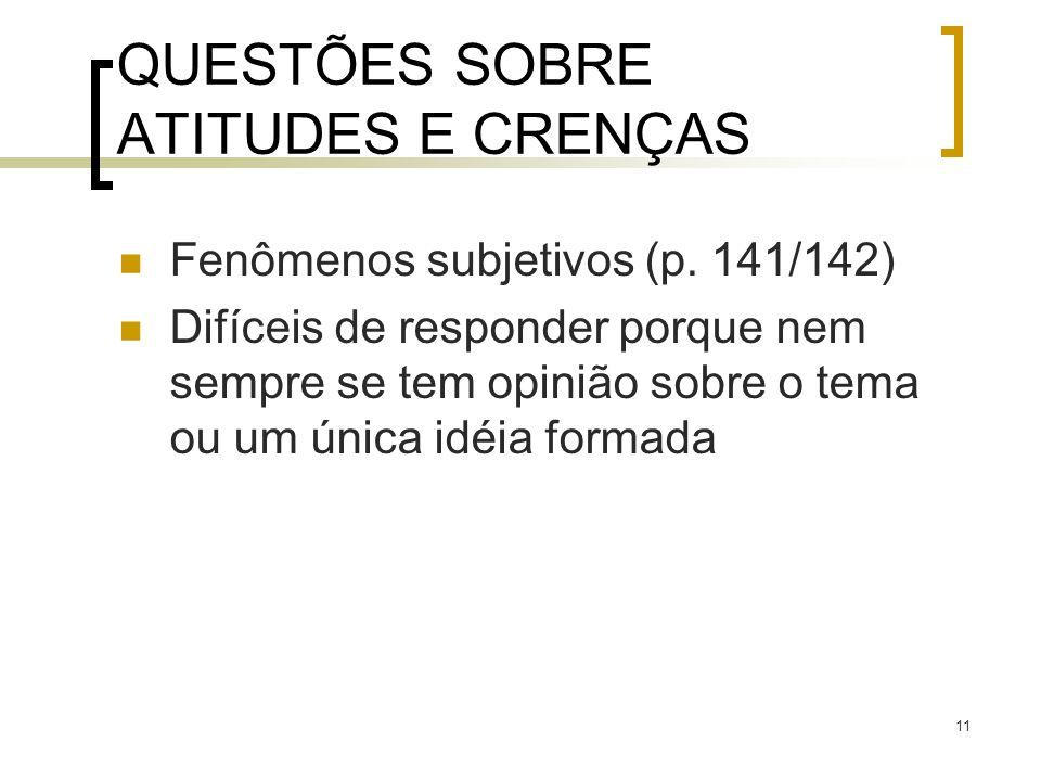 11 QUESTÕES SOBRE ATITUDES E CRENÇAS Fenômenos subjetivos (p. 141/142) Difíceis de responder porque nem sempre se tem opinião sobre o tema ou um única