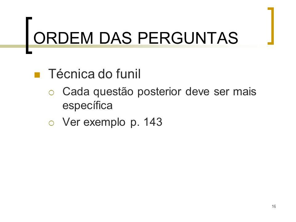 16 ORDEM DAS PERGUNTAS Técnica do funil Cada questão posterior deve ser mais específica Ver exemplo p. 143