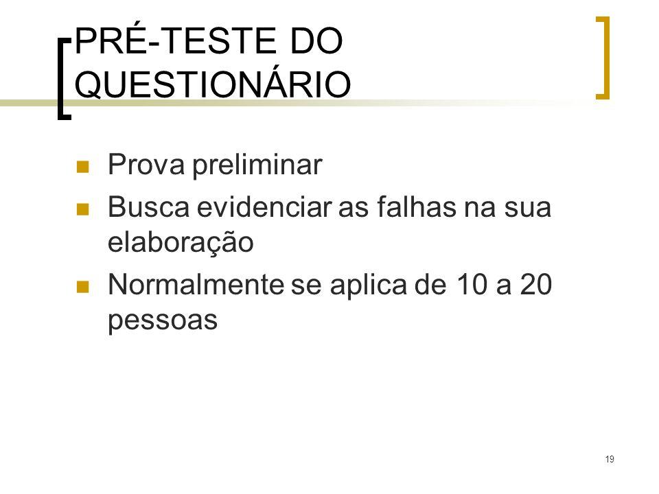 19 PRÉ-TESTE DO QUESTIONÁRIO Prova preliminar Busca evidenciar as falhas na sua elaboração Normalmente se aplica de 10 a 20 pessoas