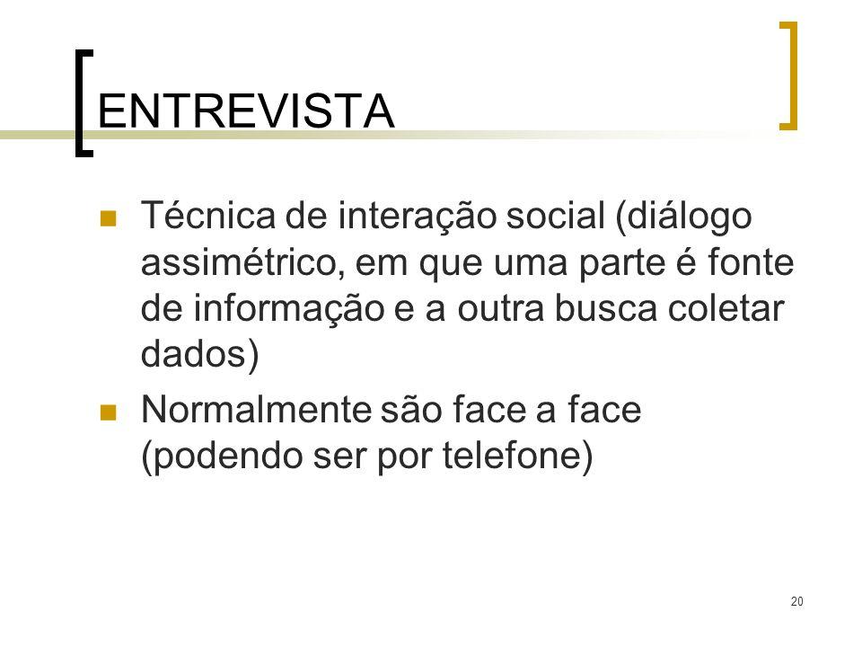 20 ENTREVISTA Técnica de interação social (diálogo assimétrico, em que uma parte é fonte de informação e a outra busca coletar dados) Normalmente são