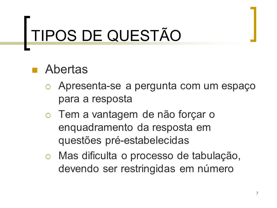 7 TIPOS DE QUESTÃO Abertas Apresenta-se a pergunta com um espaço para a resposta Tem a vantagem de não forçar o enquadramento da resposta em questões