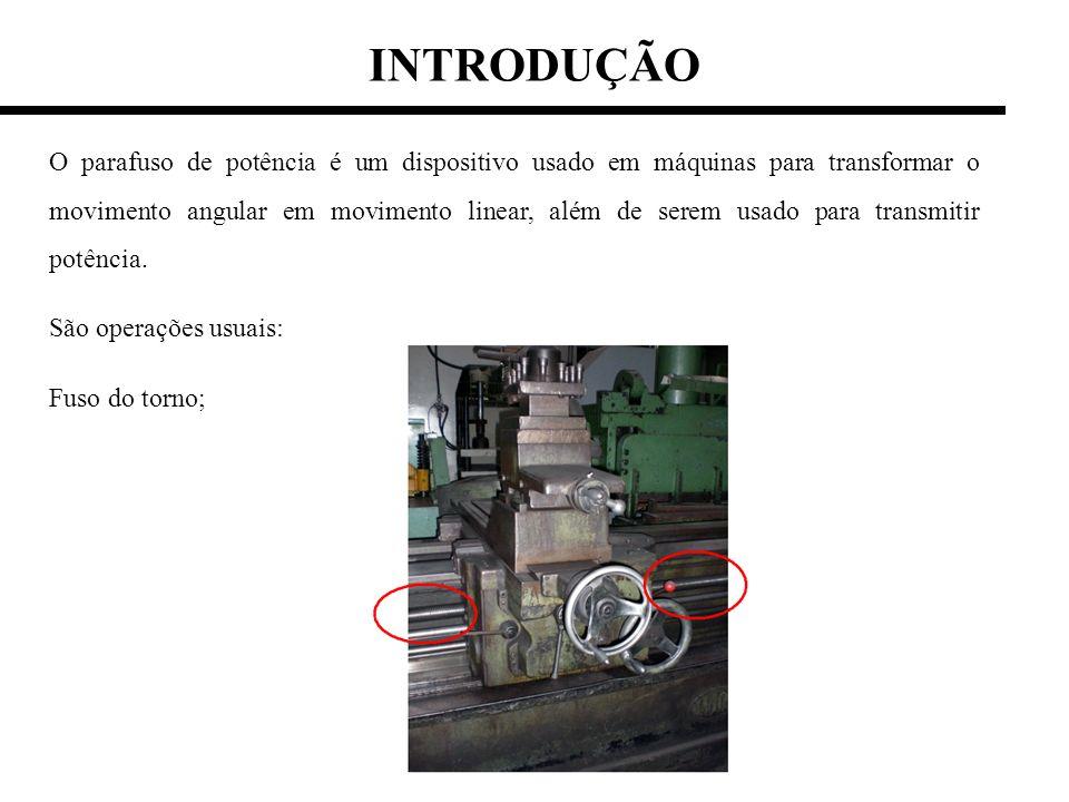 INTRODUÇÃO O parafuso de potência é um dispositivo usado em máquinas para transformar o movimento angular em movimento linear, além de serem usado par