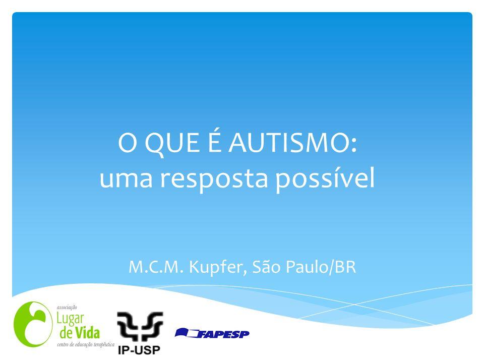 O QUE É AUTISMO: uma resposta possível M.C.M. Kupfer, São Paulo/BR