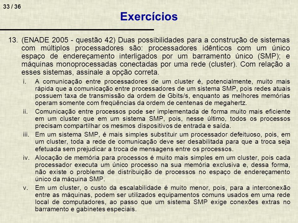 33 / 36 13.(ENADE 2005 - questão 42) Duas possibilidades para a construção de sistemas com múltiplos processadores são: processadores idênticos com um