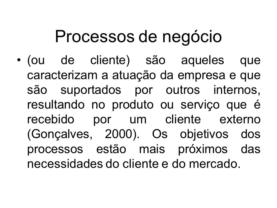Processos de negócio (ou de cliente) são aqueles que caracterizam a atuação da empresa e que são suportados por outros internos, resultando no produto