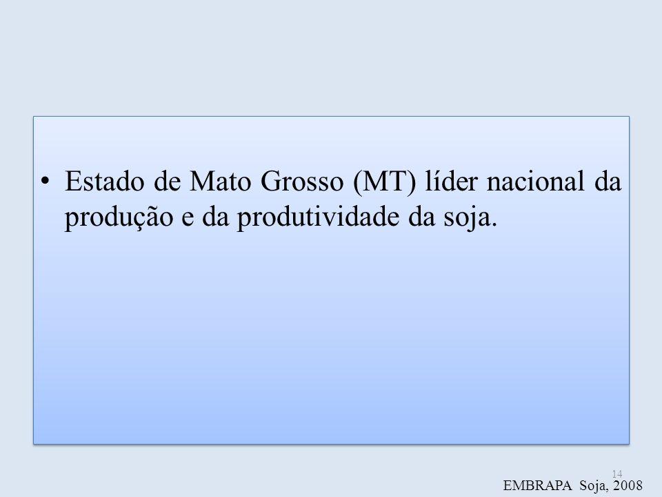 Estado de Mato Grosso (MT) líder nacional da produção e da produtividade da soja. 14 EMBRAPA Soja, 2008