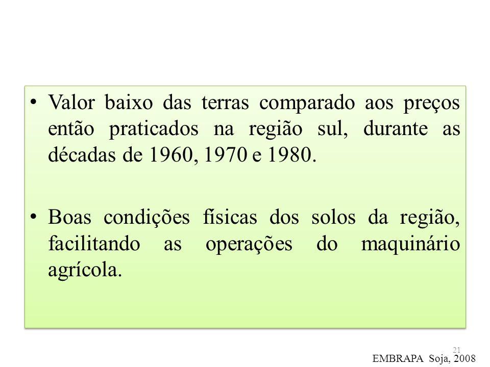 Valor baixo das terras comparado aos preços então praticados na região sul, durante as décadas de 1960, 1970 e 1980. Boas condições físicas dos solos