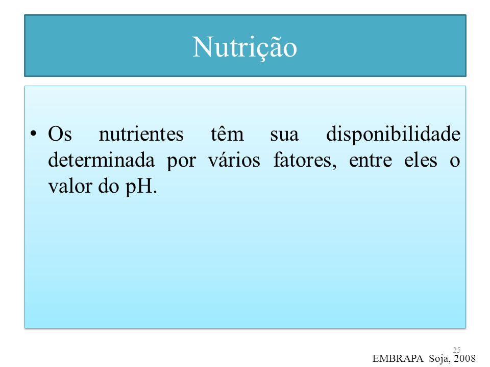 Nutrição Os nutrientes têm sua disponibilidade determinada por vários fatores, entre eles o valor do pH. 25 EMBRAPA Soja, 2008