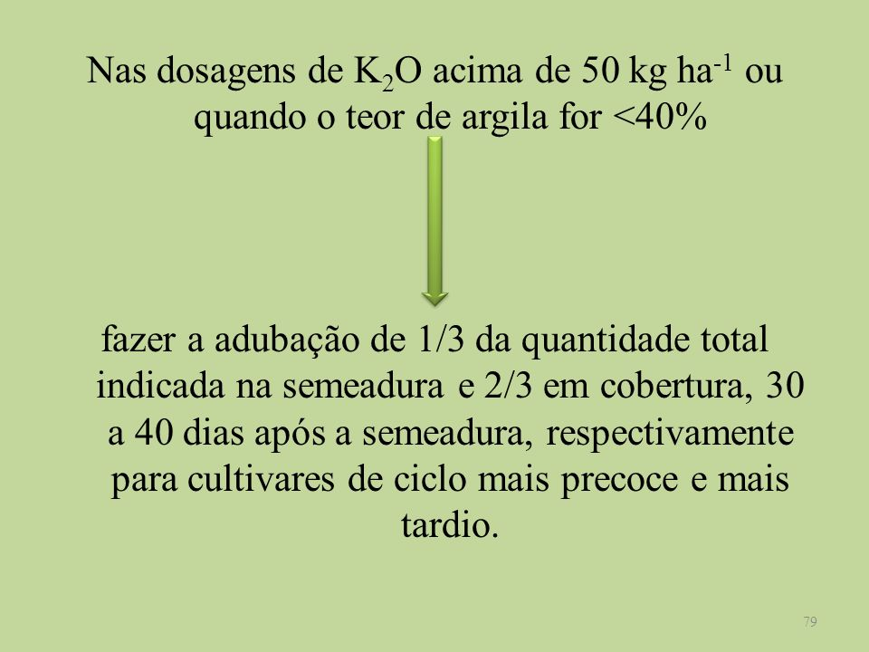 Nas dosagens de K 2 O acima de 50 kg ha -1 ou quando o teor de argila for <40% fazer a adubação de 1/3 da quantidade total indicada na semeadura e 2/3