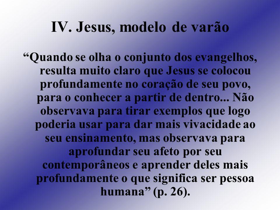 IV. Jesus, modelo de varão Quando se olha o conjunto dos evangelhos, resulta muito claro que Jesus se colocou profundamente no coração de seu povo, pa