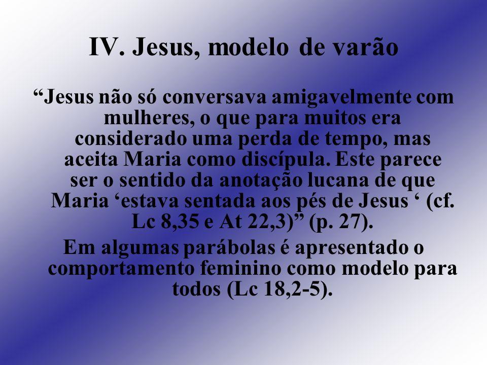 IV. Jesus, modelo de varão Jesus não só conversava amigavelmente com mulheres, o que para muitos era considerado uma perda de tempo, mas aceita Maria