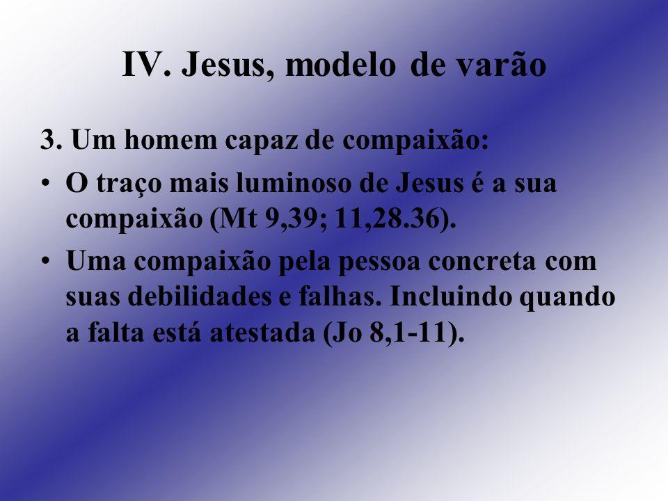 IV. Jesus, modelo de varão 3. Um homem capaz de compaixão: O traço mais luminoso de Jesus é a sua compaixão (Mt 9,39; 11,28.36). Uma compaixão pela pe