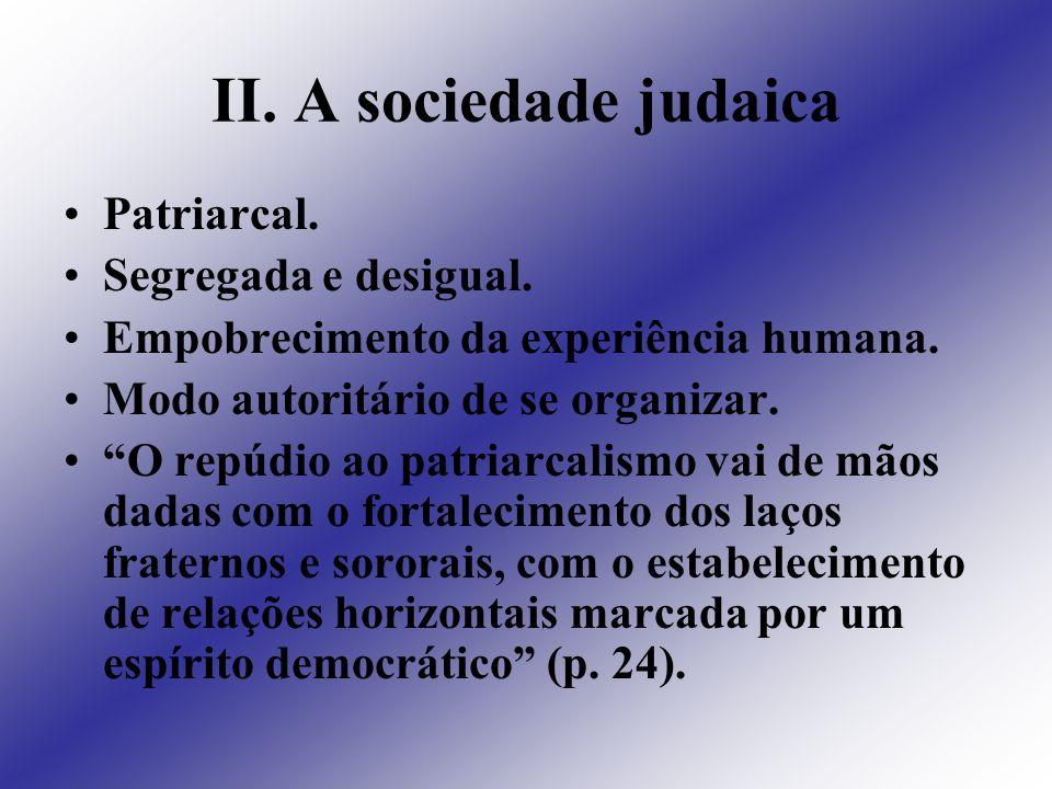 II. A sociedade judaica Patriarcal. Segregada e desigual. Empobrecimento da experiência humana. Modo autoritário de se organizar. O repúdio ao patriar