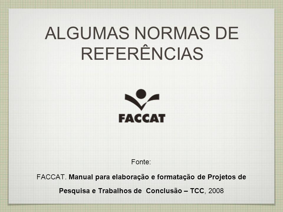 ALGUMAS NORMAS DE REFERÊNCIAS Fonte: FACCAT. Manual para elaboração e formatação de Projetos de Pesquisa e Trabalhos de Conclusão – TCC, 2008